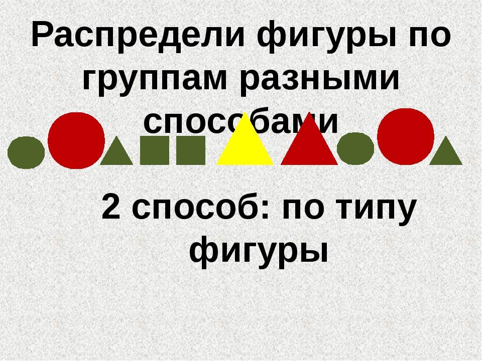 Распредели фигуры по группам разными способами 2 способ: по типу фигуры