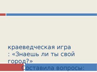 краеведческая игра : «Знаешь ли ты свой город?» Составила вопросы: учитель ис