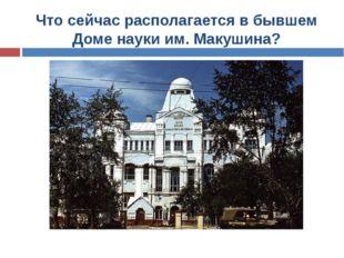 Что сейчас располагается в бывшем Доме науки им. Макушина?