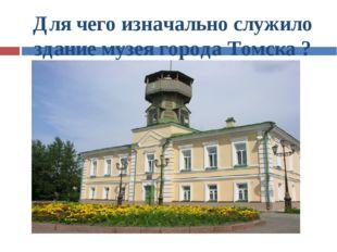 Для чего изначально служило здание музея города Томска ?