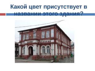 Какой цвет присутствует в названии этого здания?