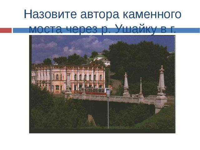 Назовите автора каменного моста через р. Ушайку в г. Томске?