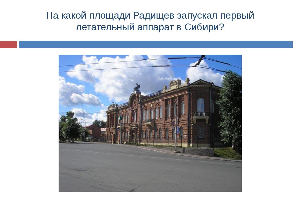 На какой площади Радищев запускал первый летательный аппарат в Сибири?