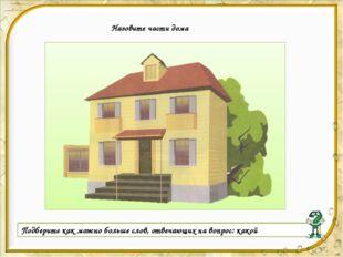 Назовите части дома Подберите как можно больше слов, отвечающих на вопрос: к