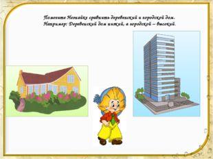 Помогите Незнайке сравнить деревенский и городской дом. Например: Деревенски