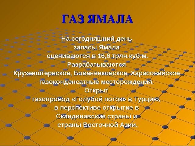 ГАЗ ЯМАЛА На сегодняшний день запасы Ямала оцениваются в 16,6 трлн.куб.м. Раз...