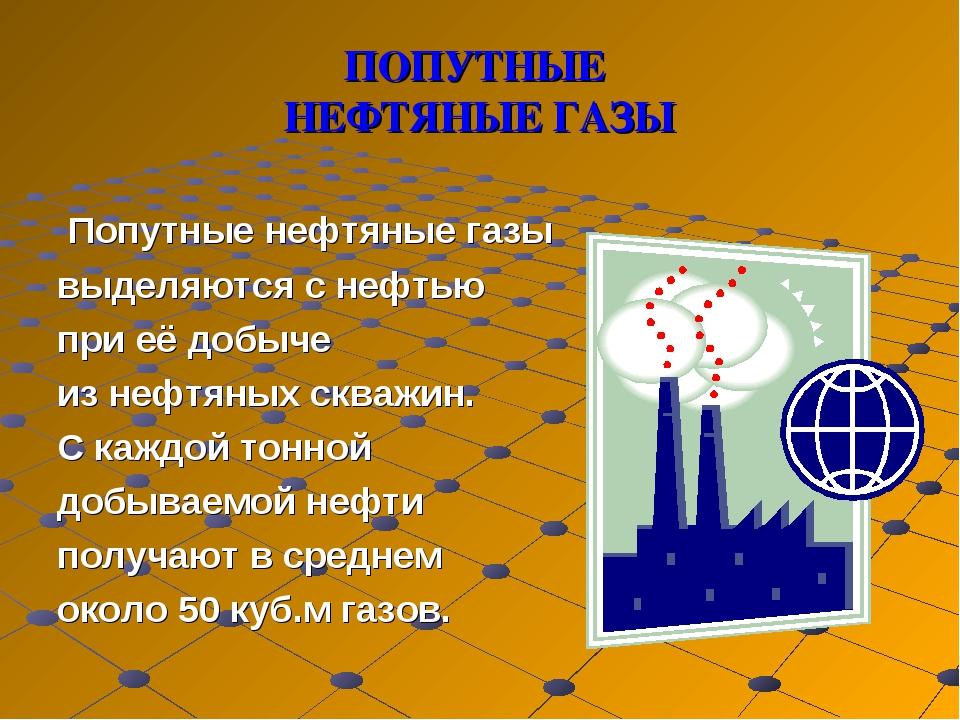 ПОПУТНЫЕ НЕФТЯНЫЕ ГАЗЫ Попутные нефтяные газы выделяются с нефтью при её добы...