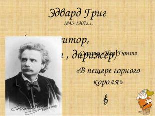 Эдвард Григ 1843-1907г.г. ( композитор, пианист , дирижер) Сюита «Пер Гюнт» «