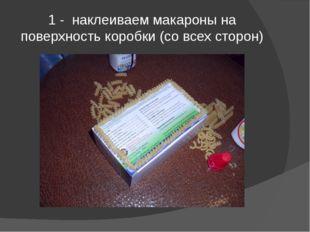 1 - наклеиваем макароны на поверхность коробки (со всех сторон)