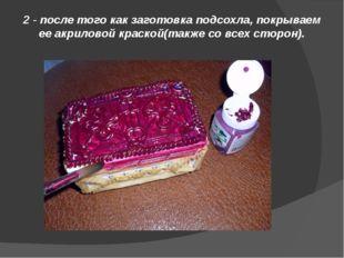 2 - после того как заготовка подсохла, покрываем ее акриловой краской(также с