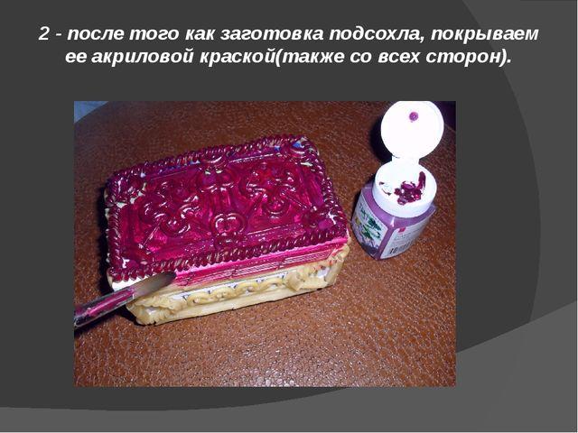 2 - после того как заготовка подсохла, покрываем ее акриловой краской(также с...
