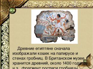 Древние египтяне сначала изображали кошек на папирусе и стенах гробниц. В Б