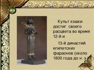 Культ кошки достиг своего расцвета во время 12-й и 13-й династий египетских