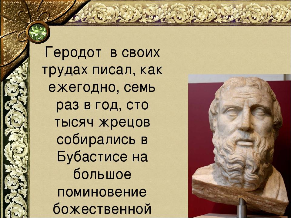 Геродот в своих трудах писал, как ежегодно, семь раз в год, сто тысяч жрецов...