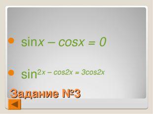 Задание №3 sinx – cosx = 0 sin2x – cos2x = 3cos2x
