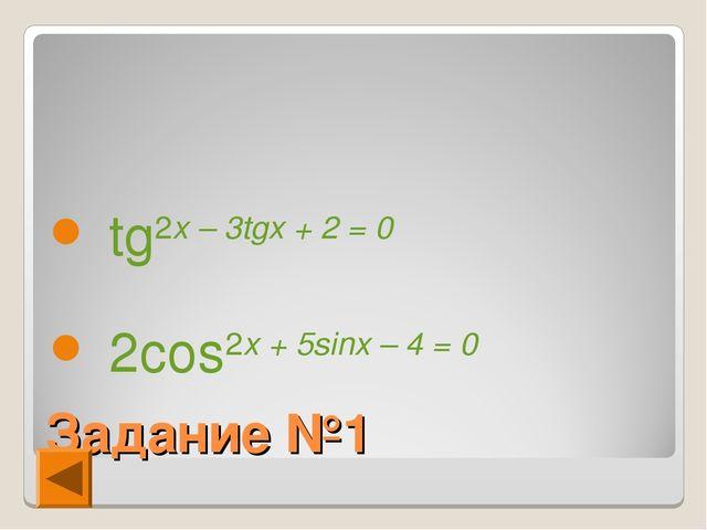 Задание №1 tg2x – 3tgx + 2 = 0 2cos2x + 5sinx – 4 = 0