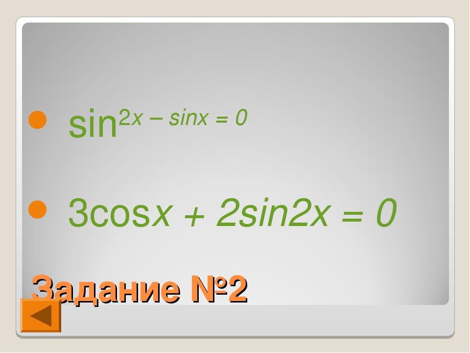 Задание №2 sin2x – sinx = 0 3cosx + 2sin2x = 0