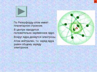 По Резерфорду атом имеет планетарное строение. В центре находится положительн