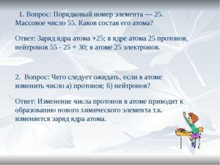 1. Вопрос: Порядковый номер элемента — 25. Массовое число 55. Каков состав е