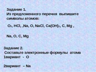 Задание 1. Из предложенного перечня выпишите символы атомов: O2, HCl, ,Na, O,