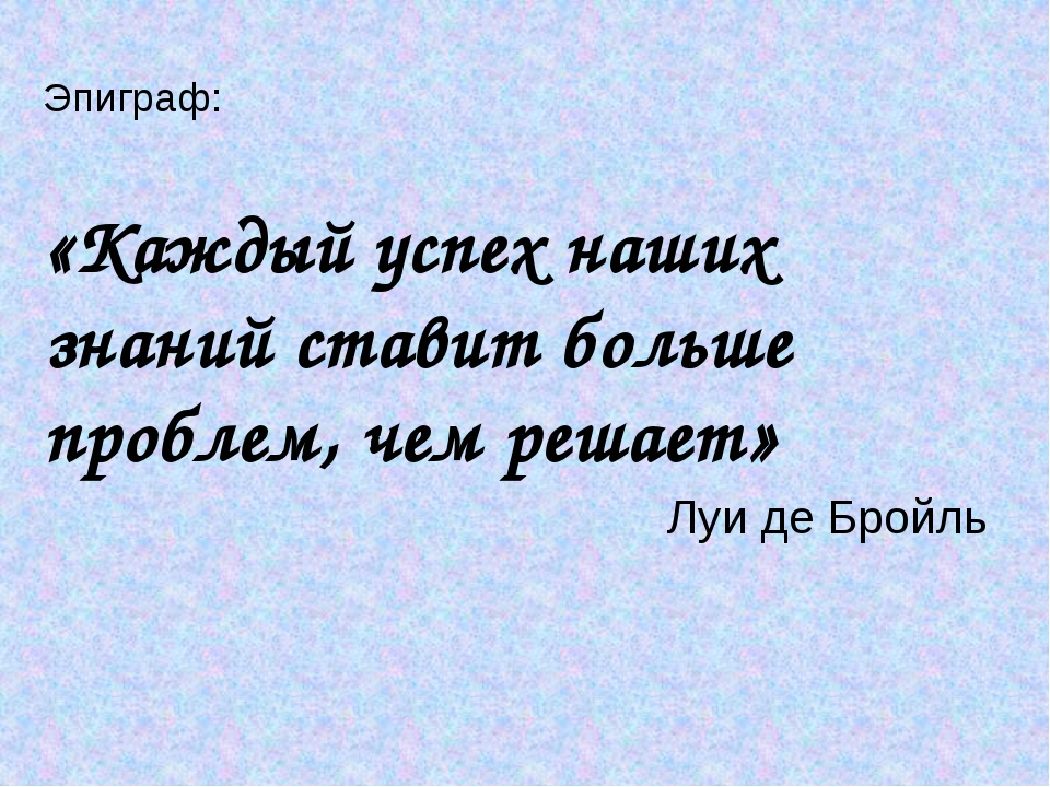 Эпиграф: «Каждый успех наших знаний ставит больше проблем, чем решает» Луи д...