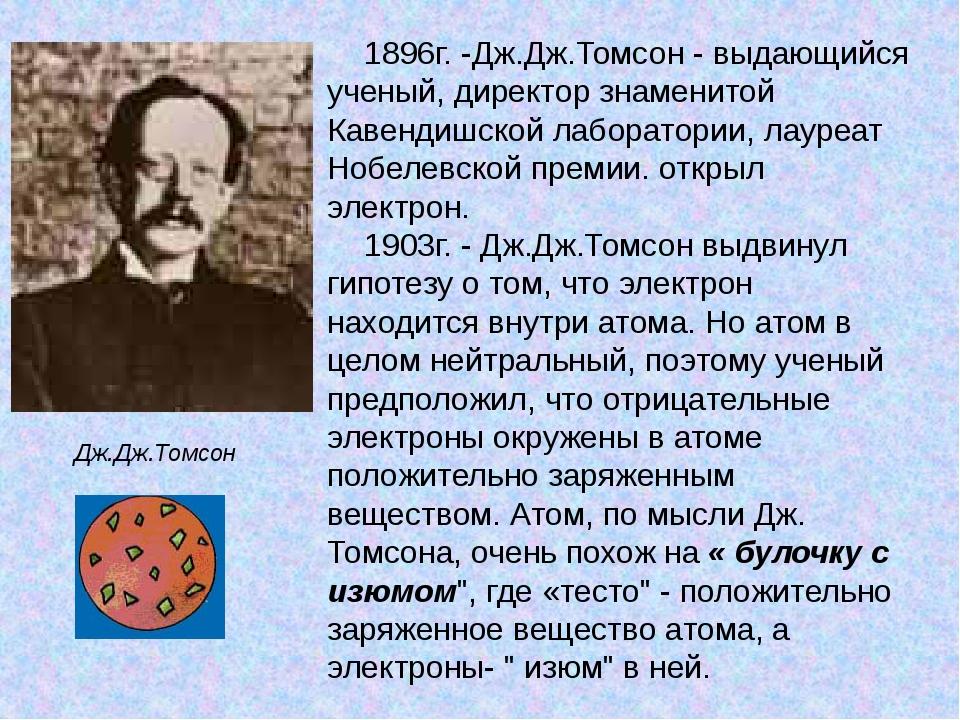 1896г. -Дж.Дж.Томсон - выдающийся ученый, директор знаменитой Кавендишской ла...
