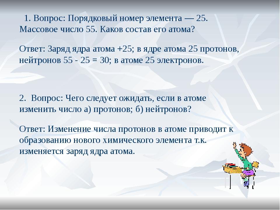 1. Вопрос: Порядковый номер элемента — 25. Массовое число 55. Каков состав е...