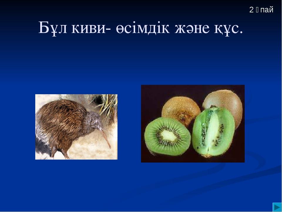 Бұл киви- өсімдік және құс. 2 ұпай