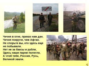 Чечня в огне, приказ нам дан. Чечня покруче, чем Афган. Не спорьте вы, кто зд