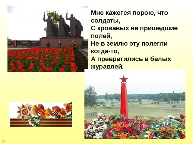 23 Мне кажется порою, что солдаты, С кровавых не пришедшие полей, Не в землю...