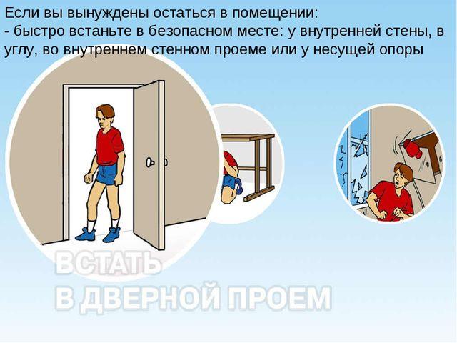 Если вы вынуждены остаться в помещении: - быстро встаньте в безопасном месте:...