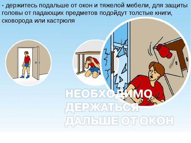 - держитесь подальше от окон и тяжелой мебели, для защиты головы от падающих...