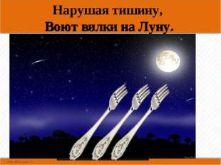 Нарушая тишину, Воют вилки на Луну. Воют волки на Луну.