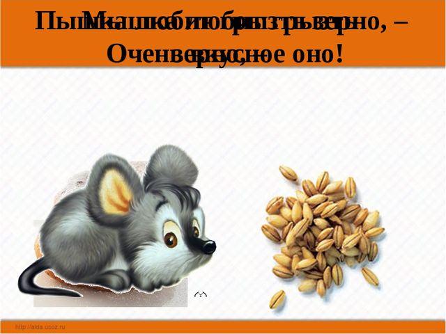 Пышка любит грызть зерно, – Очень вкусное оно! Мышка любит грызть зерно, –