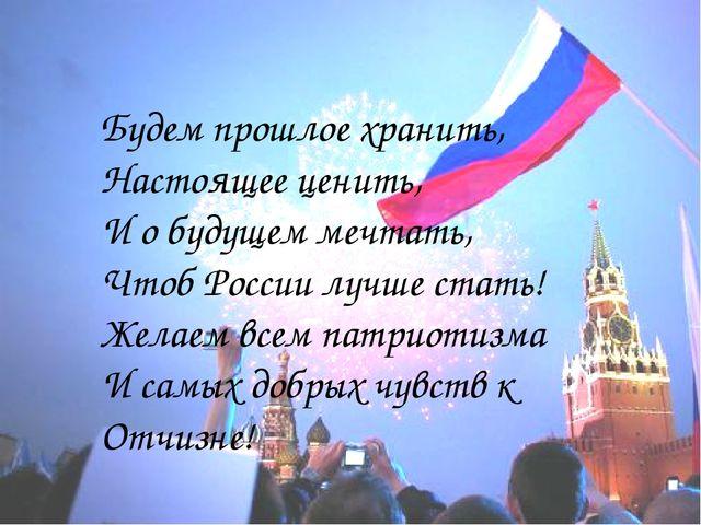 Будем прошлое хранить, Настоящее ценить, И о будущем мечтать, Чтоб России луч...
