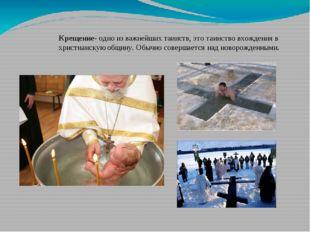 Крещение- одно из важнейших таинств, это таинство вхождения в христианскую об