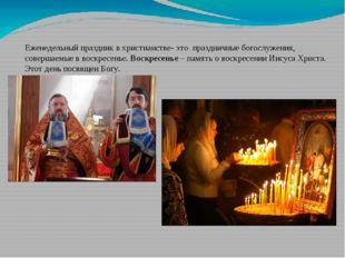 Еженедельный праздник в христианстве- это праздничные богослужения, совершаем