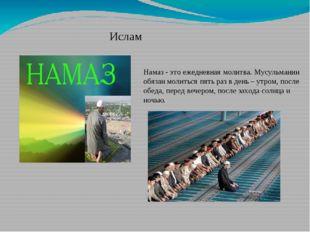 Ислам Намаз - это ежедневная молитва. Мусульманин обязан молиться пять раз в