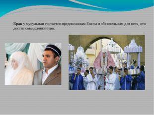 Брак у мусульман считается предписанным Богом и обязательным для всех, кто до
