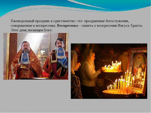 Еженедельный праздник в христианстве- это праздничные богослужения, совершаем...