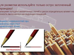 Для разметки используйте только остро заточенный карандаш! Излишняя толщина р