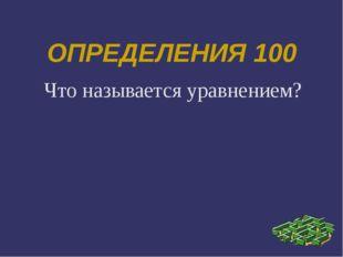 ОПРЕДЕЛЕНИЯ 100 Что называется уравнением?
