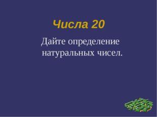 Числа 20 Дайте определение натуральных чисел.