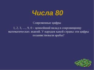 Числа 80 Современные цифры 1, 2, 3, …, 9, 0 – ценнейший вклад в сокровищницу