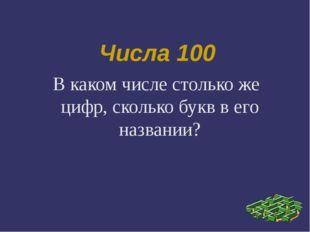 Числа 100 В каком числе столько же цифр, сколько букв в его названии?