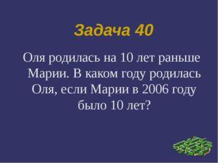 Задача 40 Оля родилась на 10 лет раньше Марии. В каком году родилась Оля, есл