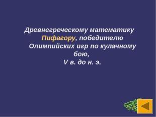Древнегреческому математику Пифагору, победителю Олимпийских игр по кулачному