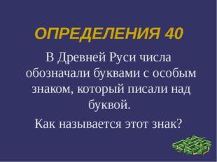 ОПРЕДЕЛЕНИЯ 40 В Древней Руси числа обозначали буквами с особым знаком, котор