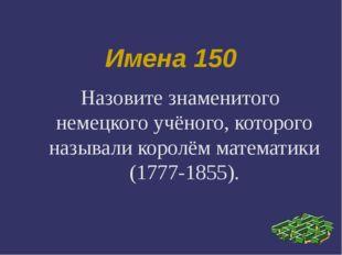 Имена 150 Назовите знаменитого немецкого учёного, которого называли королём м