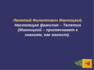 Леонтий Филиппович Магницкий. Настоящая фамилия – Телятин (Магницкий – притяг